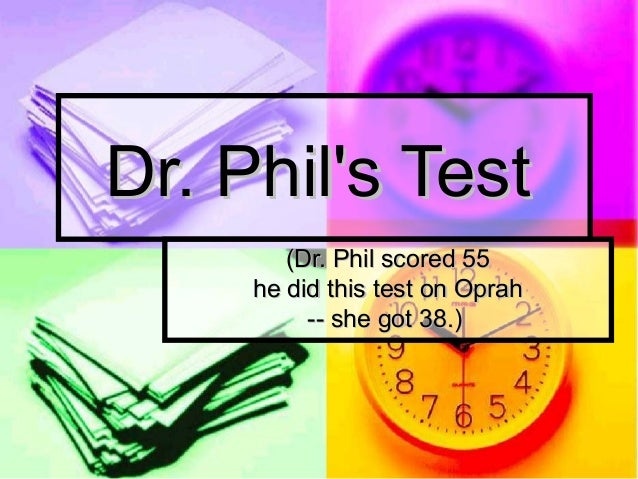 Dr. Phils Test        (Dr. Phil scored 55     he did this test on Oprah          -- she got 38.)