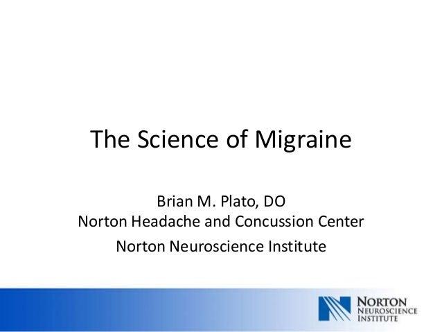 The Science of MigraineBrian M. Plato, DONorton Headache and Concussion CenterNorton Neuroscience Institute