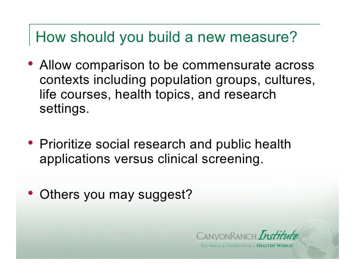 How should you build a new measure?•   Allow comparison to be commensurate across    contexts including population groups,...