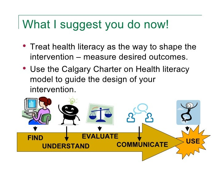 What I suggest you do now!•   Treat health literacy as the way to shape the    intervention – measure desired outcomes.•  ...