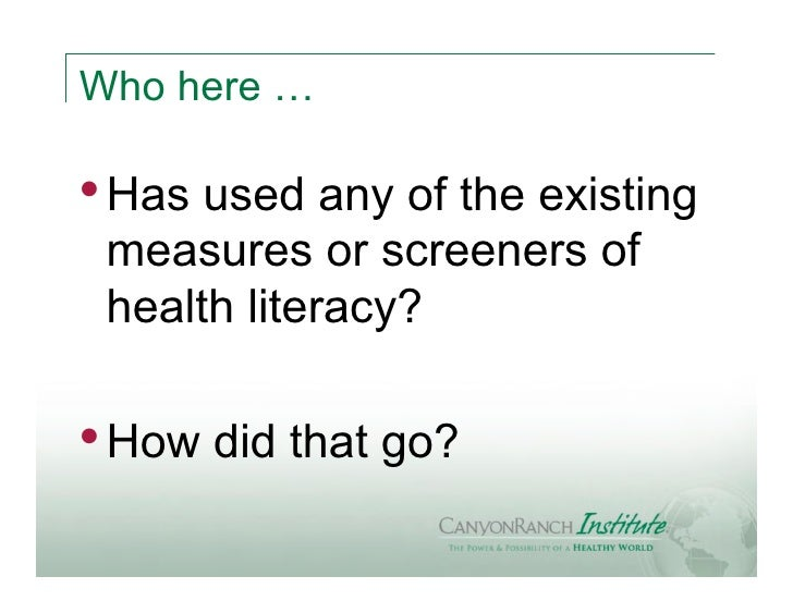 Who here …• Has used any of the existing measures or screeners of health literacy?• How did that go?