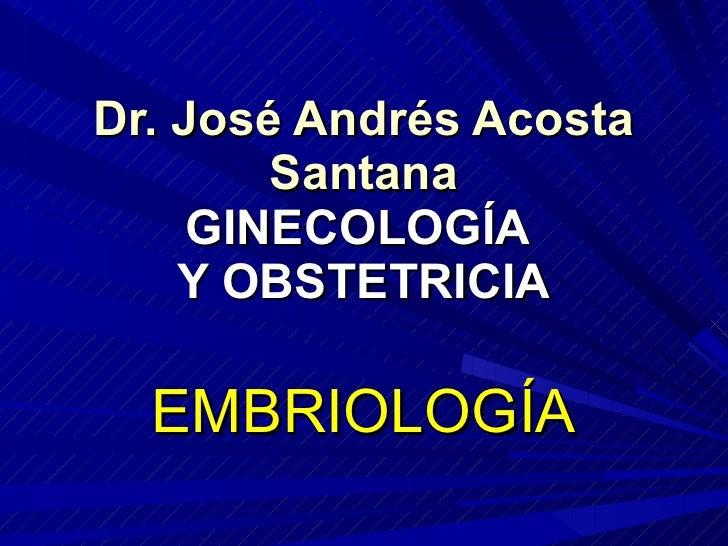 Dr. José Andrés Acosta Santana GINECOLOGÍA  Y OBSTETRICIA EMBRIOLOGÍA