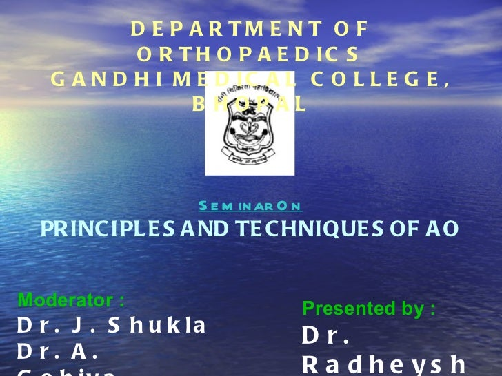 DEPARTMENT OF ORTHOPAEDICS GANDHI MEDICAL COLLEGE, BHOPAL Seminar On PRINCIPLES AND TECHNIQUES OF AO Moderator :   Dr. J. ...