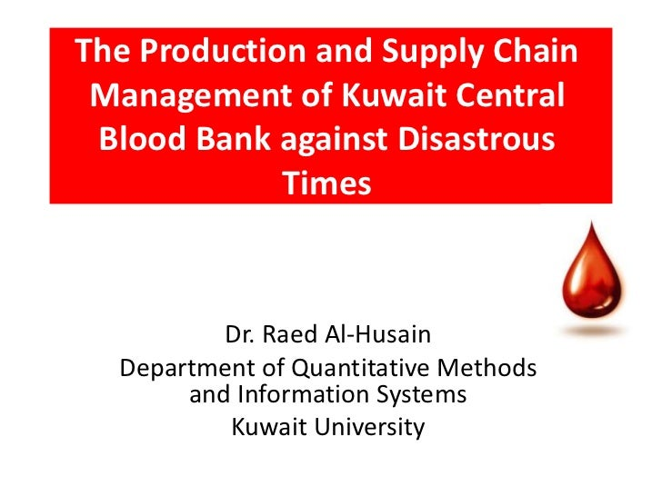 The Production and Supply Chain Management of Kuwait Central Blood Bank against Disastrous             Times          Dr. ...