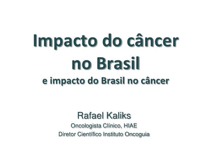 Impacto do câncer    no Brasil e impacto do Brasil no câncer           Rafael Kaliks         Oncologista Clínico, HIAE    ...