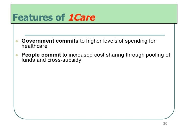 Features of 1Care   Government commits to higher levels of spending for     healthcare   People commit to increased co...