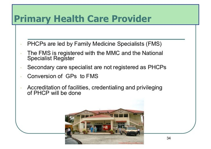 Primary Health Care Provider •   PHCPs are led by Family Medicine Specialists (FMS) •   The FMS is registered with the M...