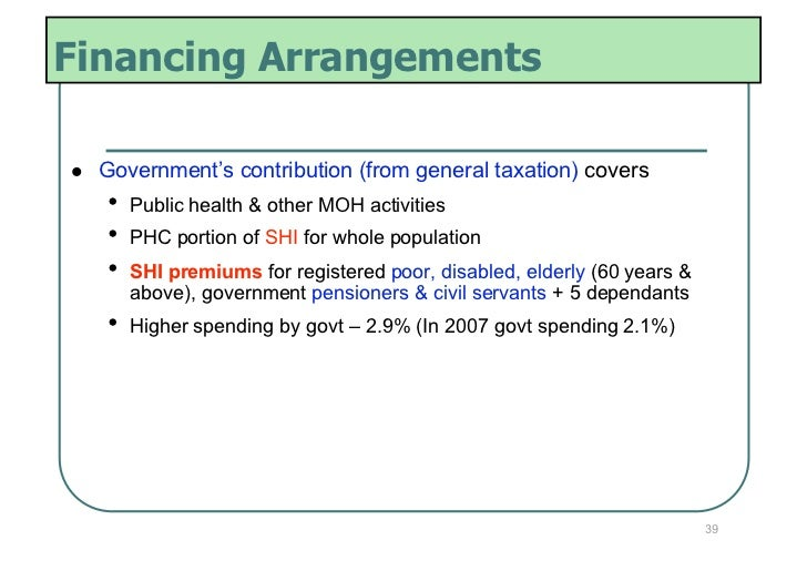 Financing Arrangements   Government's contribution (from general taxation) covers     • Public health & other MOH activ...