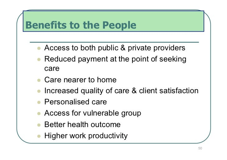 Benefits to the People     Access to both public & private providers     Reduced payment at the point of seeking      ...