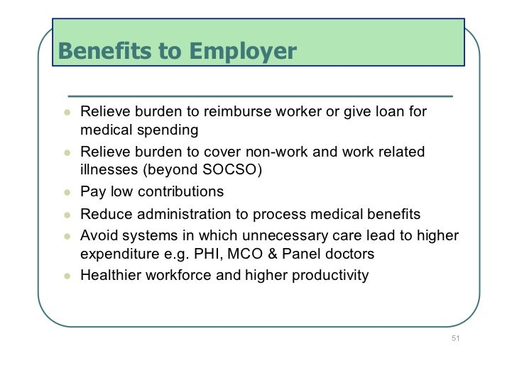 Benefits to Employer   Relieve burden to reimburse worker or give loan for     medical spending   Relieve burden to co...