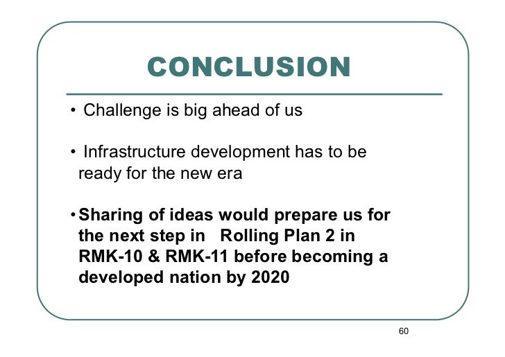 CONCLUSION• Challenge is big ahead of us• Infrastructure development has to be  ready for the new era•Sharing of ideas ...