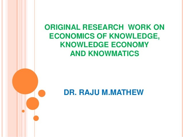 ORIGINAL RESEARCH WORK ON ECONOMICS OF KNOWLEDGE,   KNOWLEDGE ECONOMY      AND KNOWMATICS   DR. RAJU M.MATHEW
