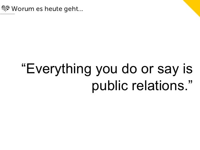"""Worum es heute geht...   """"Everything you do or say is              public relations."""""""