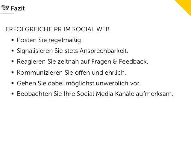 FazitERFOLGREICHE PR IM SOCIAL WEB § Posten Sie regelmäßig. § Signalisieren Sie stets Ansprechbarkeit. § Reagieren S...