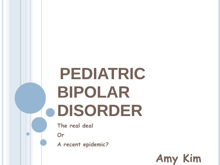 PEDIATRIC BIPOLAR DISORDER The real deal Or  A recent epidemic? Amy Kim