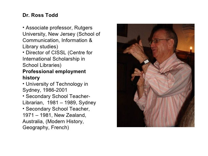<ul><li>Dr. Ross Todd </li></ul><ul><li>Associate professor, Rutgers University, New Jersey (School of Communication, Info...