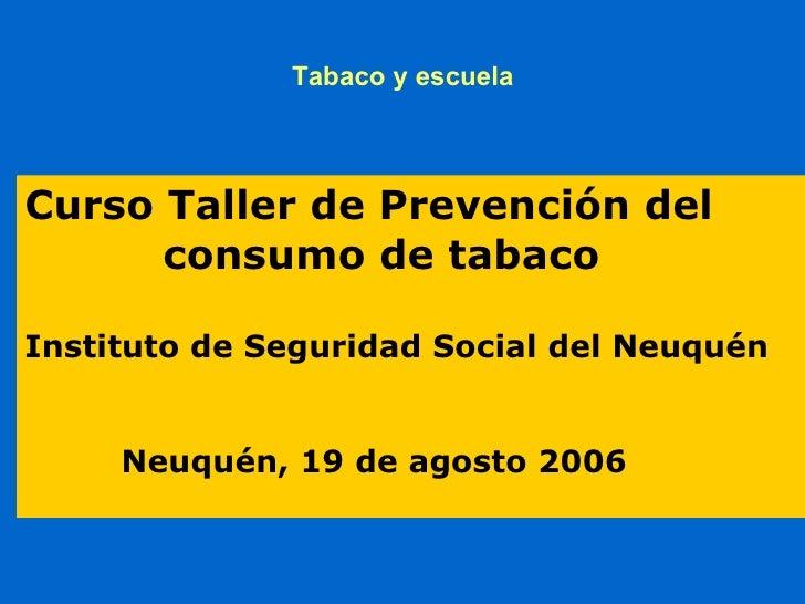 Tabaco y escuela     Curso Taller de Prevención del       consumo de tabaco  Instituto de Seguridad Social del Neuquén    ...