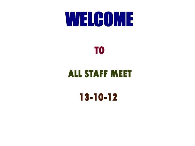 WELCOME     TOALL STAFF MEET  13-10-12