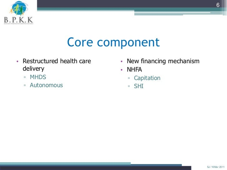 6                 Core component• Restructured health care   • New financing mechanism  delivery                   • NHFA ...