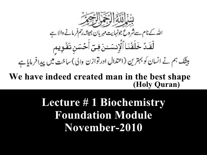 We have indeed created man in the best shape (Holy Quran) Lecture # 1 Biochemistry Foundation Module November-2010