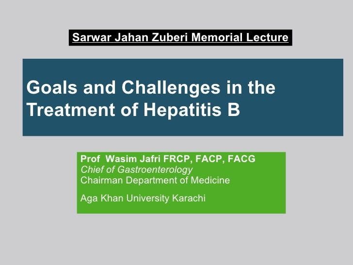 Goals and Challenges in the Treatment of Hepatitis B Prof  Wasim Jafri FRCP, FACP, FACG Chief of Gastroenterology Chairman...