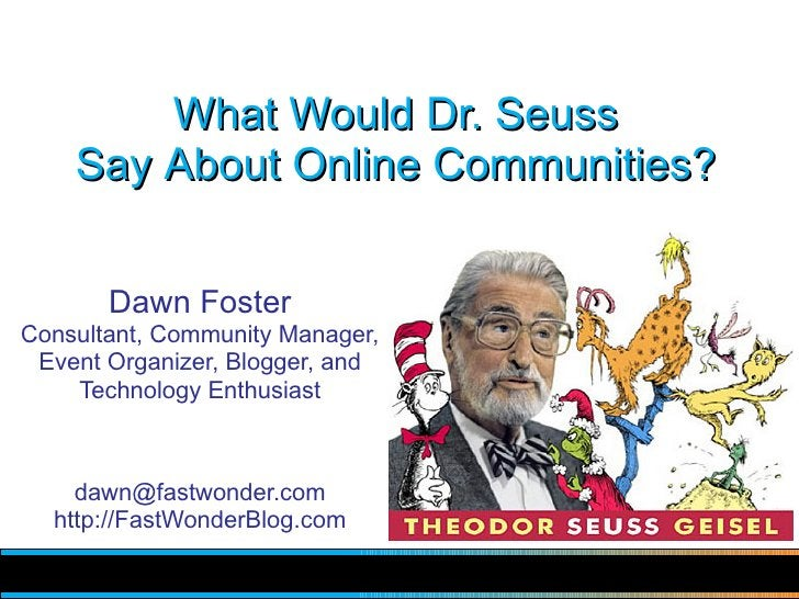What Would Dr. Seuss     Say About Online Communities?          Dawn Foster Consultant, Community Manager,  Event Organize...