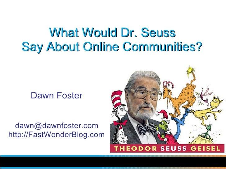 What Would Dr. Seuss    Say About Online Communities?        Dawn Foster     dawn@dawnfoster.com http://FastWonderBlog.com