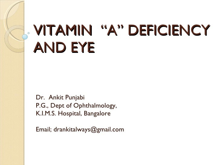 "VITAMIN  ""A"" DEFICIENCY AND EYE   Dr.  Ankit Punjabi P.G., Dept of Ophthalmology, K.I.M.S. Hospital, Bangalore Email; dran..."