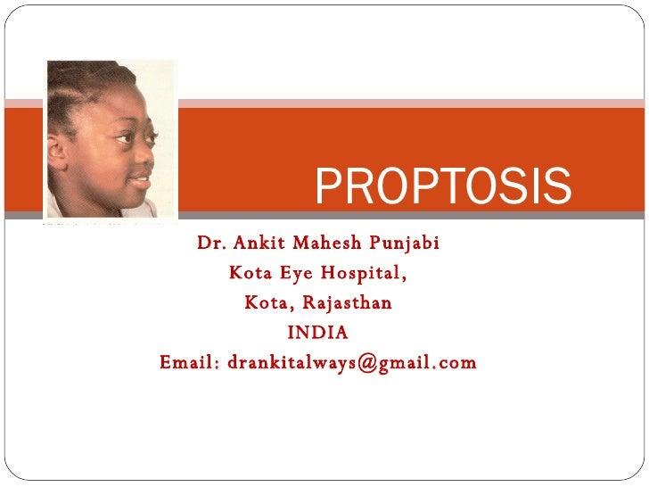 Dr. Ankit Mahesh Punjabi Kota Eye Hospital, Kota, Rajasthan INDIA Email: drankitalways@gmail.com PROPTOSIS