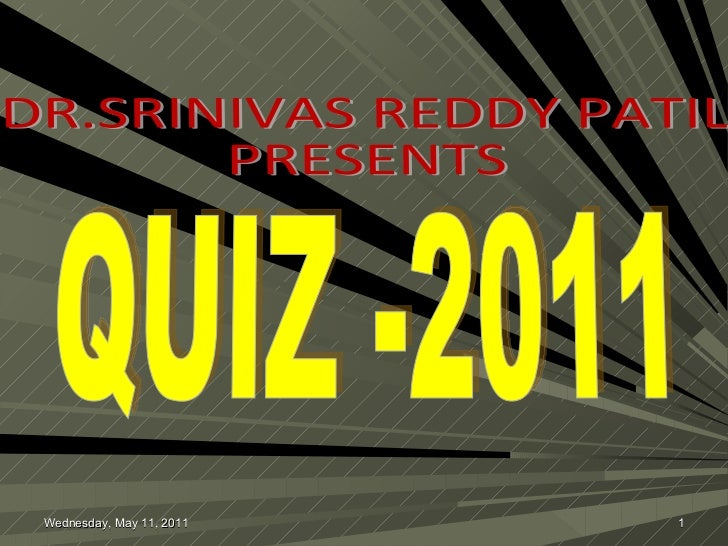 QUIZ -2011 DR.SRINIVAS REDDY PATIL PRESENTS Wednesday, May 11, 2011
