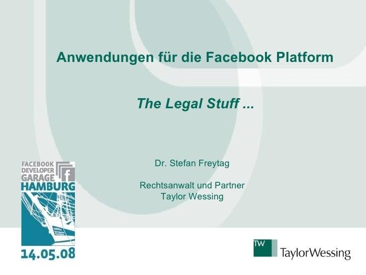 Anwendungen für die Facebook Platform The Legal Stuff ... Dr. Stefan Freytag Rechtsanwalt und Partner Taylor Wessing