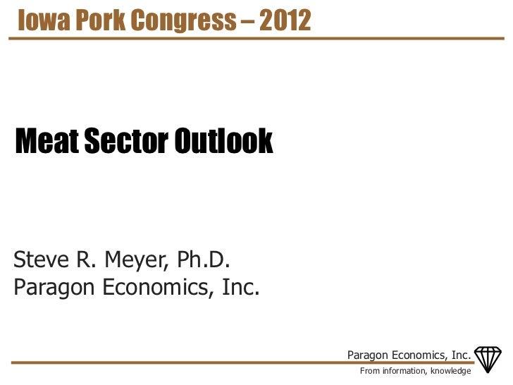 Iowa Pork Congress – 2012Meat Sector OutlookSteve R. Meyer, Ph.D.Paragon Economics, Inc.                            Parago...