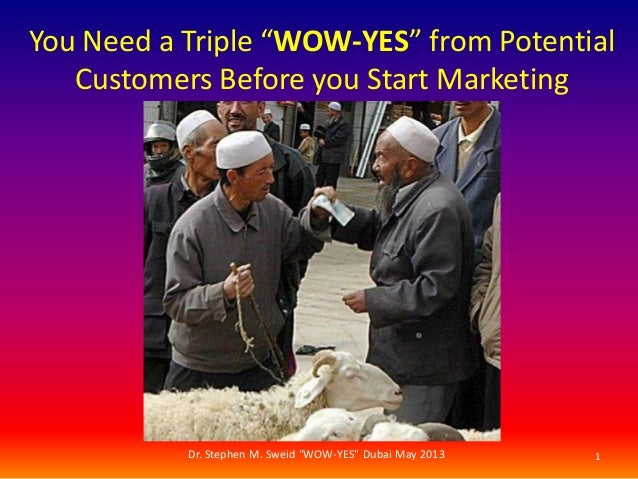"""You Need a Triple """"WOW-YES"""" from PotentialCustomers Before you Start Marketing1Dr. Stephen M. Sweid """"WOW-YES"""" Dubai May 2013"""