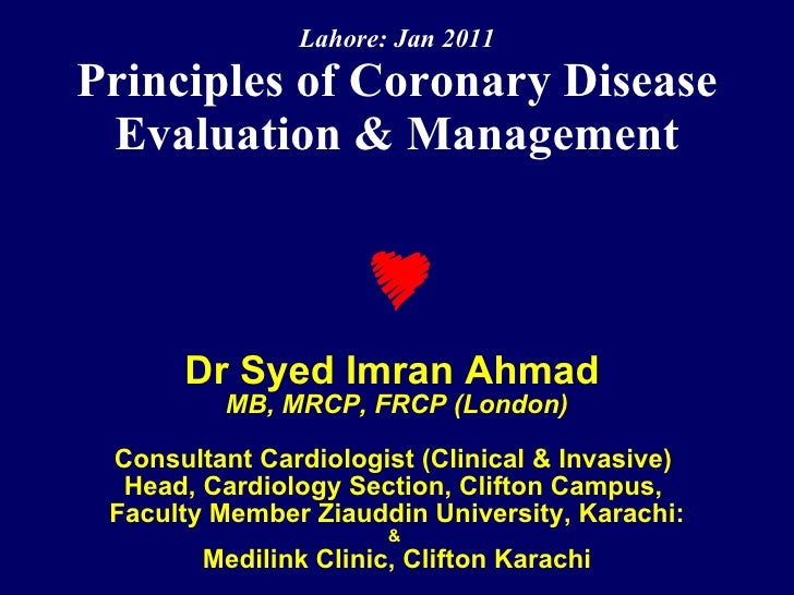 Lahore: Jan 2011 Principles of Coronary Disease Evaluation & Management Dr Syed Imran Ahmad   MB, MRCP, FRCP (London) Cons...
