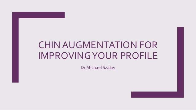 CHIN AUGMENTATION FOR IMPROVINGYOUR PROFILE Dr Michael Szalay