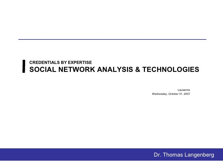 CREDENTIALS BY EXPERTISE SOCIAL NETWORK ANALYSIS & TECHNOLOGIES Lausanne Thursday, May 28, 2009 Dr. Thomas Langenberg