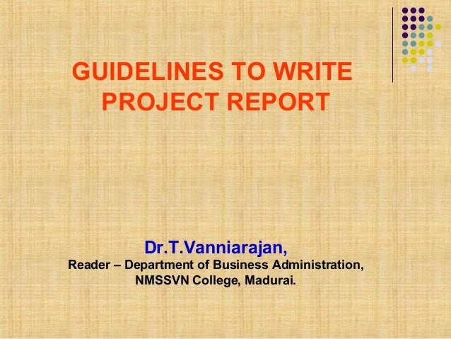 GUIDELINES TO WRITEPROJECT REPORTDr.T.Vanniarajan,Reader – Department of Business Administration,NMSSVN College, Madurai.