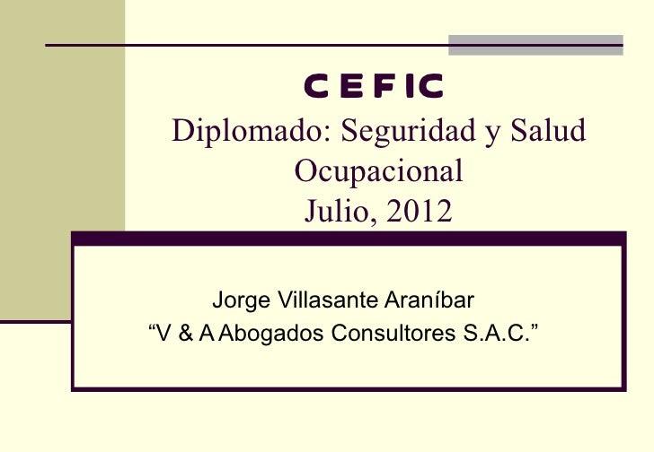 """C E F IC  Diplomado: Seguridad y Salud         Ocupacional          Julio, 2012      Jorge Villasante Araníbar""""V & A Aboga..."""