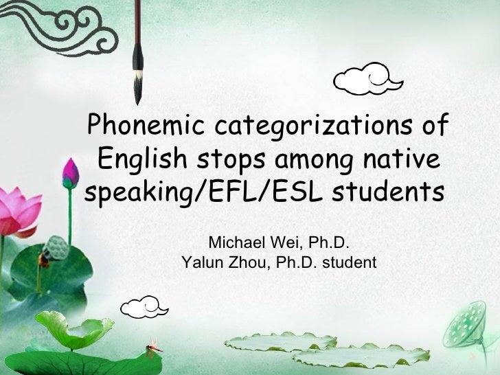 Phonemic categorizations of English stops among native speaking/EFL/ESL students  Michael Wei, Ph.D. Yalun Zhou, Ph.D. stu...