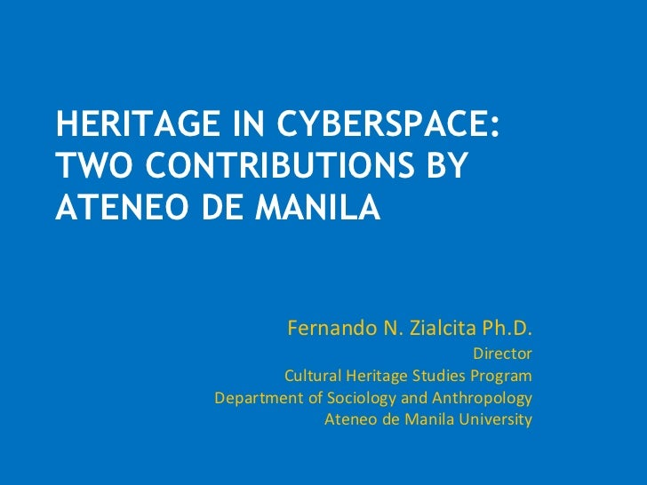 HERITAGE IN CYBERSPACE: TWO CONTRIBUTIONS BY ATENEO DE MANILA Fernando N. Zialcita Ph.D. Director Cultural Heritage Studie...
