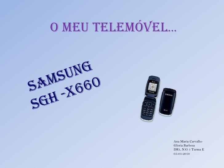 O Meu Telemóvel…<br />Samsung <br />SGH -X660<br />Ana Maria Carvalho<br />Gloria Barbosa<br />DR1, N.G 5 Turma E <br />05...