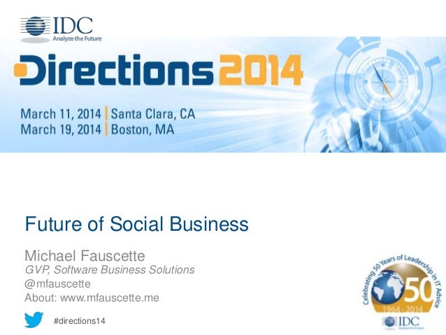 #directions14 Future of Social Business Michael Fauscette GVP, Software Business Solutions @mfauscette About: www.mfauscet...