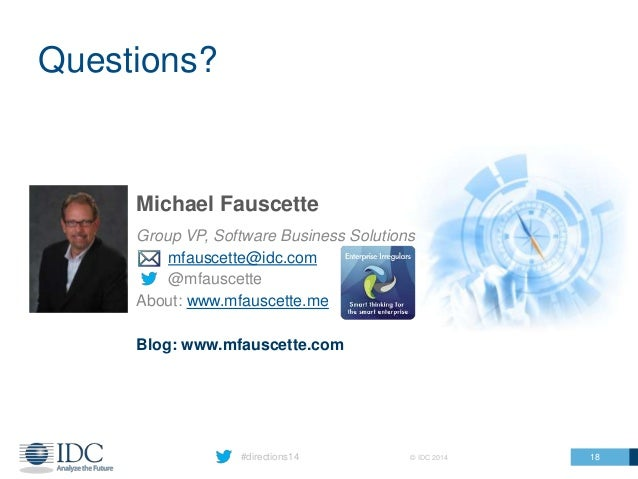 Questions? #directions14 © IDC 2014 Michael Fauscette Group VP, Software Business Solutions mfauscette@idc.com @mfauscette...