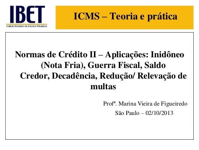 ICMS – Teoria e prática  Normas de Crédito II – Aplicações: Inidôneo (Nota Fria), Guerra Fiscal, Saldo Credor, Decadência,...