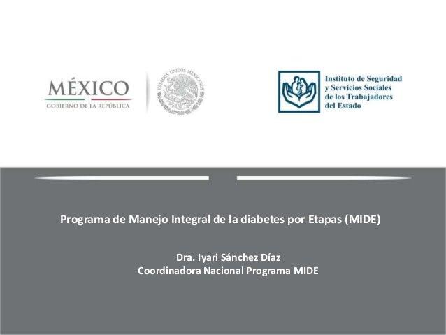 Programa de Manejo Integral de la diabetes por Etapas (MIDE) Dra. Iyari Sánchez Díaz Coordinadora Nacional Programa MIDE