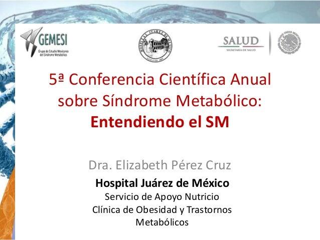 5ª Conferencia Científica Anual sobre Síndrome Metabólico: Entendiendo el SM Dra. Elizabeth Pérez Cruz Hospital Juárez de ...
