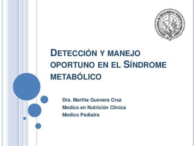 DETECCIÓN Y MANEJO OPORTUNO EN EL SÍNDROME METABÓLICO Dra. Martha Guevara Cruz Medico en Nutrición Clínica Medico Pediatra