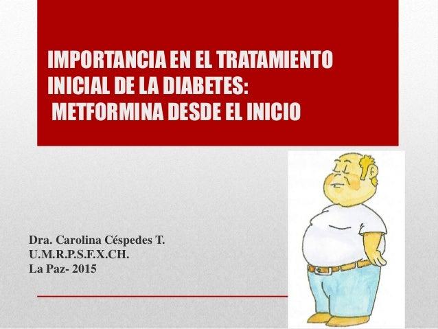 IMPORTANCIA EN EL TRATAMIENTO INICIAL DE LA DIABETES: METFORMINA DESDE EL INICIO  Dra. Carolina Céspedes T.  U.M.R.P.S.F.X...