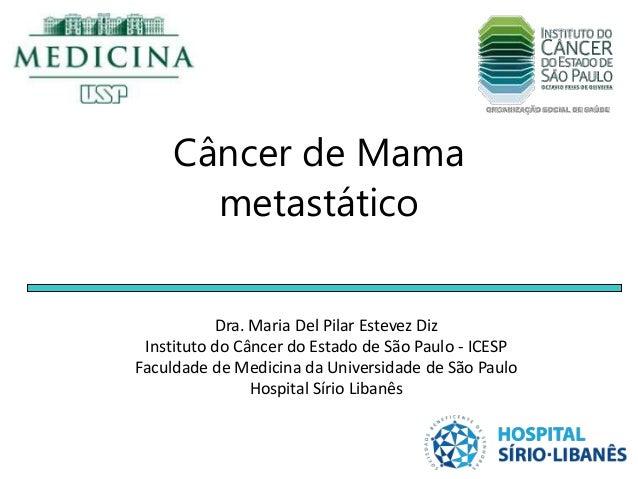 Câncer de Mama metastático Dra. Maria Del Pilar Estevez Diz Instituto do Câncer do Estado de São Paulo - ICESP Faculdade d...