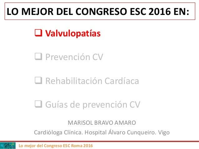 Lo mejor del Congreso ESC Roma 2016 LO MEJOR DEL CONGRESO ESC 2016 EN: MARISOL BRAVO AMARO Cardióloga Clínica. Hospital Ál...